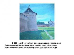 В 988 году Ростов был дан в надел киевским князем Владимиром Святославовичем сво