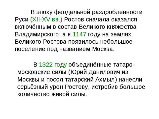 В эпоху феодальной раздробленности Руси (XII-XV вв.) Ростов сначала оказался включённым в состав Великого княжества Владимирского, а в 1147 году на землях Великого Ростова появилось небольшое поселение под названием Москва. В 1322 году объединённые …