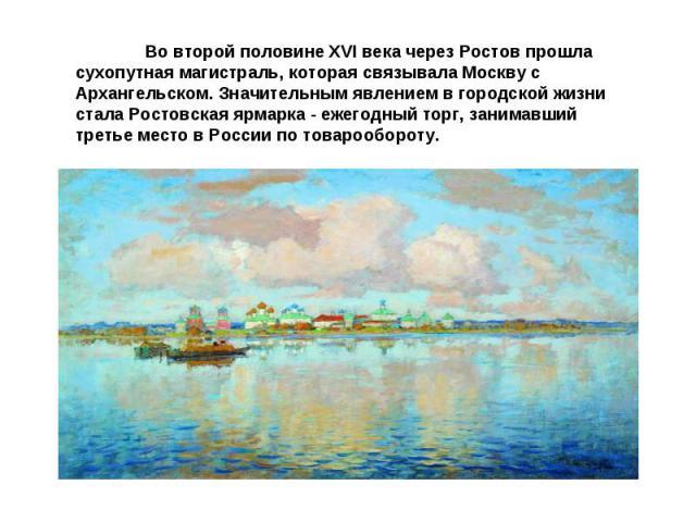 Во второй половине XVI века через Ростов прошла сухопутная магистраль, которая связывала Москву с Архангельском. Значительным явлением в городской жизни стала Ростовская ярмарка - ежегодный торг, занимавший третье место в России по товарообороту.