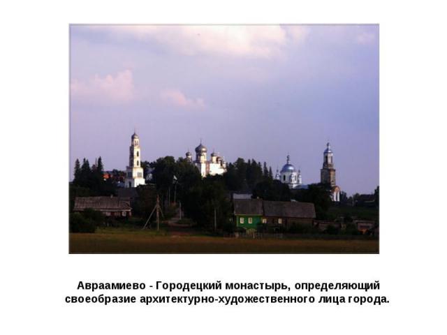 Авраамиево - Городецкий монастырь, определяющий своеобразие архитектурно-художественного лица города.