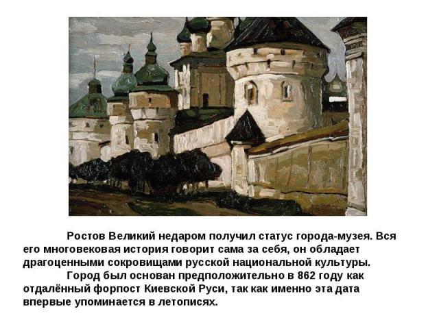 Ростов Великий недаром получил статус города-музея. Вся его многовековая история говорит сама за себя, он обладает драгоценными сокровищами русской национальной культуры. Город был основан предположительно в 862 году как отдалённый форпост Киевской …