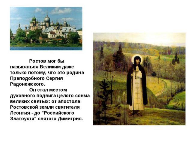 Ростов мог бы называться Великим даже только потому, что это родина Преподобного Сергия Радонежского. Он стал местом духовного подвига целого сонма великих святых: от апостола Ростовской земли святителя Леонтия - до \