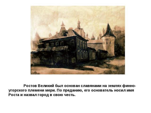 Ростов Великий был основан славянами на землях финно-угорского племени мери. По преданию, его основатель носил имя Роста и назвал город в свою честь.