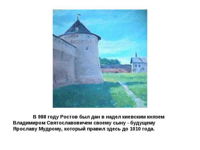 В 988 году Ростов был дан в надел киевским князем Владимиром Святославовичем своему сыну - будущему Ярославу Мудрому, который правил здесь до 1010 года.