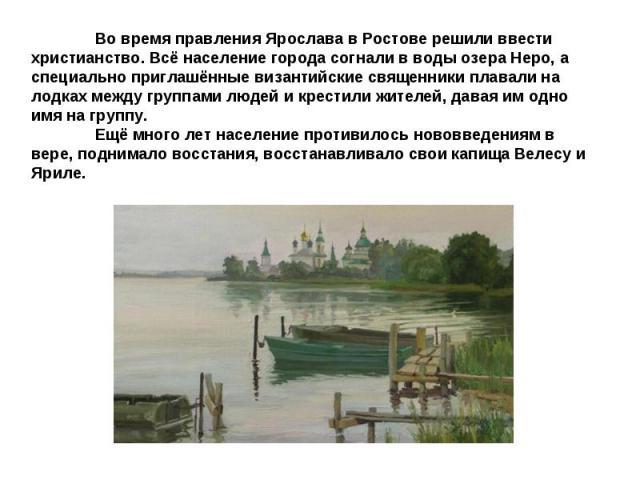 Во время правления Ярослава в Ростове решили ввести христианство. Всё население города согнали в воды озера Неро, а специально приглашённые византийские священники плавали на лодках между группами людей и крестили жителей, давая им одно имя на групп…