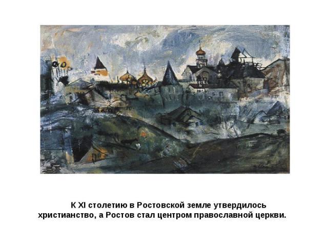 К XI столетию в Ростовской земле утвердилось христианство, а Ростов стал центром православной церкви.