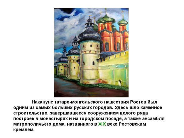 Накануне татаро-монгольского нашествия Ростов был одним из самых больших русских городов. Здесь шло каменное строительство, завершившееся сооружением целого ряда построек в монастырях и на городском посаде, а также ансамбля митрополичьего дома, назв…