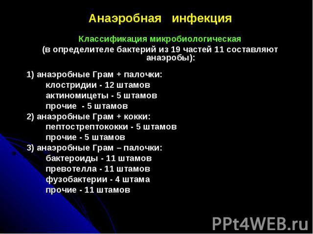 Анаэробная инфекцияАнаэробная инфекцияКлассификация микробиологическая(в определителе бактерий из 19 частей 11 составляют анаэробы):1) анаэробные Грам + палочки: клостридии - 12 штамов актиномицеты - 5 штамов прочие - 5 штамов2) анаэробные Грам + ко…