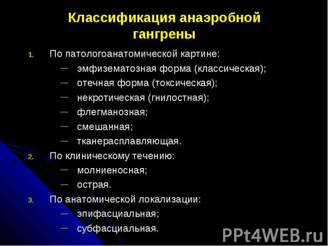 Классификация анаэробнойгангреныПо патологоанатомической картине:эмфизематозная форма (классическая);отечная форма (токсическая);некротическая (гнилостная);флегманозная;смешанная;тканерасплавляющая.По клиническому течению:молниеносная;острая.По анат…