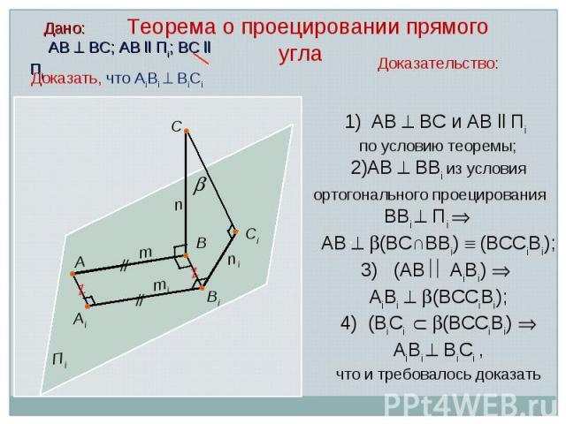 Дано: АВ ВС; АВ ll Пi; ВС ll Пi Доказательство: АВ ВС и АВ ll Пi по условию теоремы; АВ ВВi из условия ортогонального проецирования ВВi Пi АВ (ВС∩ВВi) (ВССiВi); 3) (АВ АiВi) АiВi (ВССiВi); 4) (ВiСi (ВССiВi) АiВi ВiСi , что и требовалось доказать С А…