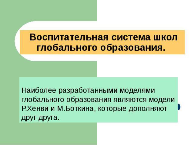 Воспитательная система школ глобального образования. Наиболее разработанными моделями глобального образования являются модели Р.Хенви и М.Боткина, которые дополняют друг друга.