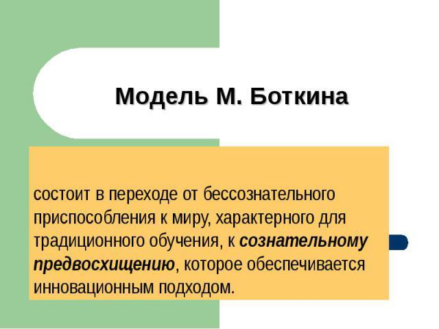 Модель М. Боткина состоит в переходе от бессознательного приспособления к миру, характерного для традиционного обучения, к сознательному предвосхищению, которое обеспечивается инновационным подходом.