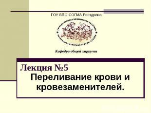 ГОУ ВПО СОГМА Росздрава Кафедра общей хирургии Лекция №5 Переливание крови и кро