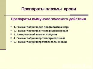 Препараты плазмы крови Препараты иммунологического действия 1. Гамма-глобулин дл