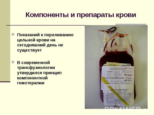 Компоненты и препараты крови Показаний к переливанию цельной крови на сегодняшний день не существует В современной трансфузиологии утвердился принцип компонентной гемотерапии