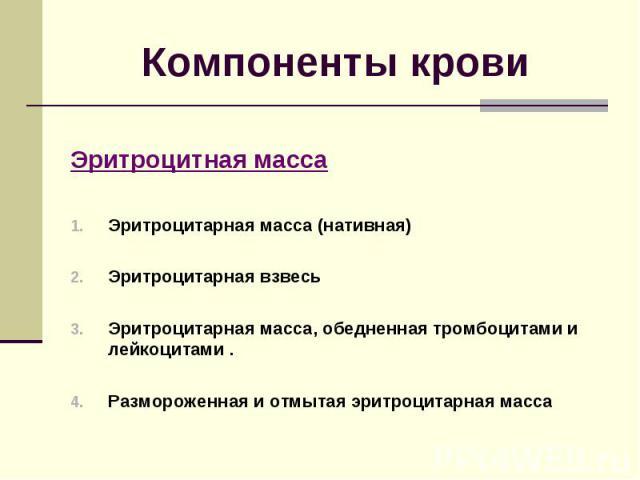 Компоненты крови Эритроцитная масса Эритроцитарная масса (нативная) Эритроцитарная взвесь Эритроцитарная масса, обедненная тромбоцитами и лейкоцитами . Размороженная и отмытая эритроцитарная масса