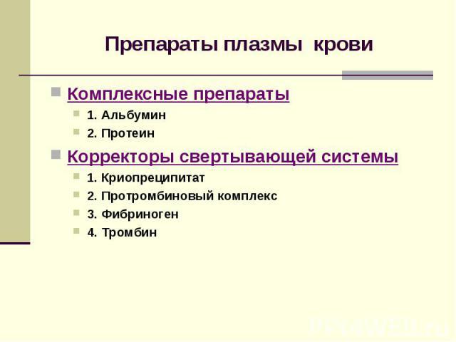 Препараты плазмы крови Комплексные препараты 1. Альбумин 2. Протеин Корректоры свертывающей системы 1. Криопреципитат 2. Протромбиновый комплекс 3. Фибриноген 4. Тромбин