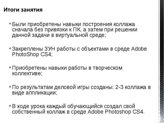 Были приобретены навыки построения коллажа сначала без привязки к ПК, а затем при решении данной задачи в виртуальной среде; Закреплены ЗУН работы с объектами в среде Adobe PhotoShop CS4; Приобретены навыки работы в творческом коллективе; По результ…