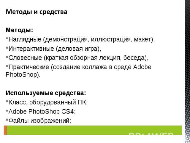 Методы: Наглядные (демонстрация, иллюстрация, макет), Интерактивные (деловая игра), Словесные (краткая обзорная лекция, беседа), Практические (создание коллажа в среде Adobe PhotoShop). Используемые средства: Класс, оборудованный ПК; Adobe PhotoShop…