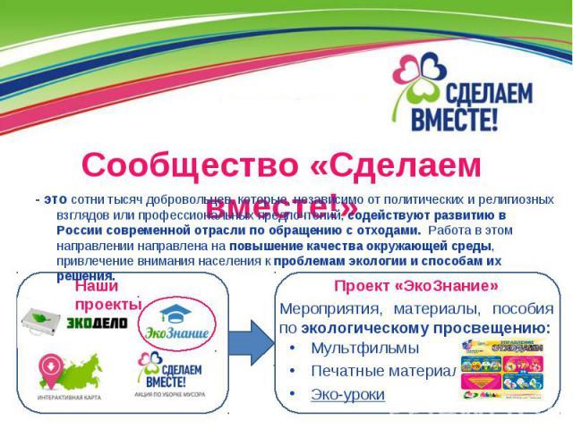 Сообщество «Сделаем вместе!» - это сотни тысяч добровольцев, которые, независимо от политических и религиозных взглядов или профессиональных предпочтений, содействуют развитию в России современной отрасли по обращению с отходами. Работа в этом напра…