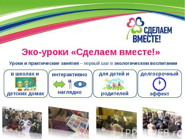 Эко-уроки «Сделаем вместе!» долгосрочный эффект для детей и родителей в школах и детских домах Уроки и практические занятия – первый шаг в экологическом воспитании интерактивно и наглядно