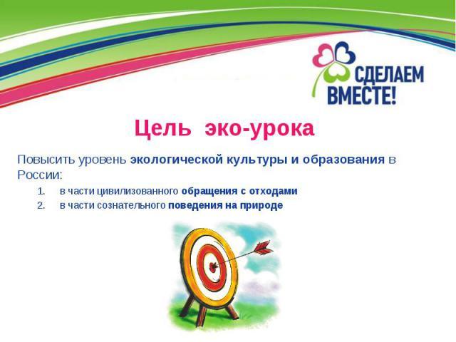 Цель эко-урока Повысить уровень экологической культуры и образования в России: в части цивилизованного обращения с отходами в части сознательного поведения на природе