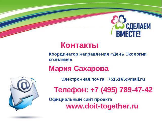 Контакты Координатор направления «День Экологии сознания» Мария Сахарова Электронная почта: 7515165@mail.ru Официальный сайт проекта Телефон: +7 (495) 789-47-42 www.doit-together.ru
