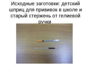 Исходные заготовки: детский шприц для прививок в школе и старый стержень от гели