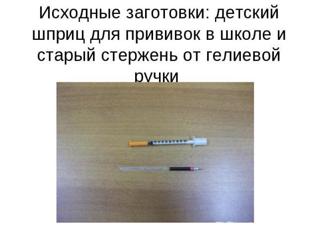 Исходные заготовки: детский шприц для прививок в школе и старый стержень от гелиевой ручки