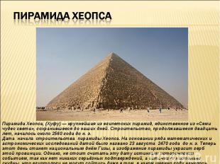 Пирамида Хеопса, (Хуфу) — крупнейшая из египетских пирамид, единственное из «Сем