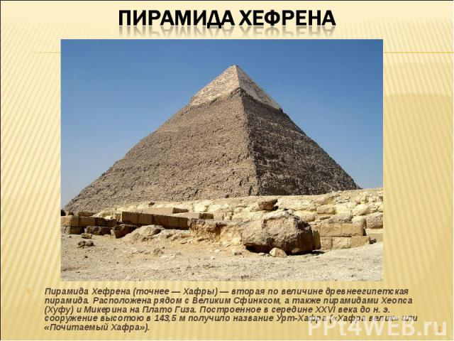 Пирамида Хефрена (точнее — Хафры) — вторая по величине древнеегипетская пирамида. Расположена рядом с Великим Сфинксом, а также пирамидами Хеопса (Хуфу) и Микерина на Плато Гиза. Построенное в середине XXVI века до н. э. сооружение высотою в 143,5 м…