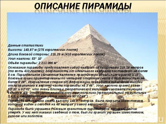 Данные статистики Высота: 143,87 м (275 королевских локтя) Длина боковой стороны: 215,29 м (410 королевских локтя) Угол наклона: 53° 10' Объём пирамиды: 2 211 096 мі Основание пирамиды представляет собой квадрат со сторонами 215,16 метров (то есть 4…