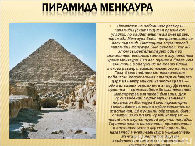 Несмотря на небольшие размеры пирамиды (считающиеся признаком упадка), по свидетельствам очевидцев, пирамида Менкаура была прекраснейшей из всех пирамид. Потенциал строителей пирамиды Менкаура был огромен, как об этом свидетельствует один из монолит…
