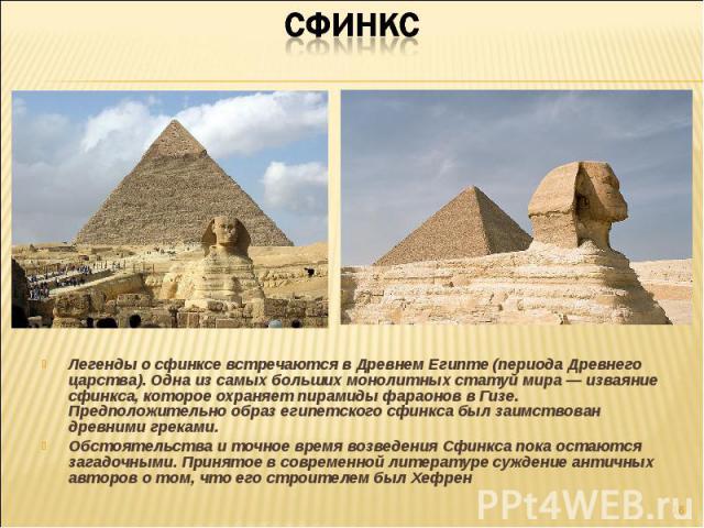 Легенды о сфинксе встречаются в Древнем Египте (периода Древнего царства). Одна из самых больших монолитных статуй мира — изваяние сфинкса, которое охраняет пирамиды фараонов в Гизе. Предположительно образ египетского сфинкса был заимствован древним…
