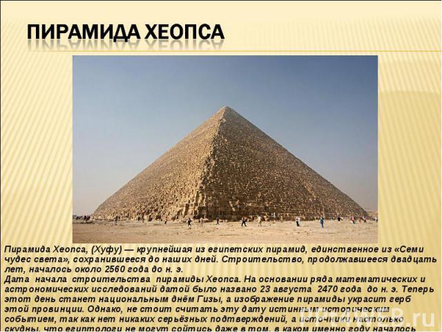 Пирамида Хеопса, (Хуфу) — крупнейшая из египетских пирамид, единственное из «Семи чудес света», сохранившееся до наших дней. Строительство, продолжавшееся двадцать лет, началось около 2560 года до н. э. Дата начала строительства пирамиды Хеопса. На …
