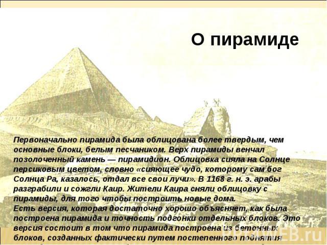 О пирамиде Первоначально пирамида была облицована более твердым, чем основные блоки, белым песчаником. Верх пирамиды венчал позолоченный камень — пирамидион. Облицовка сияла на Солнце персиковым цветом, словно «сияющее чудо, которому сам бог Солнца …