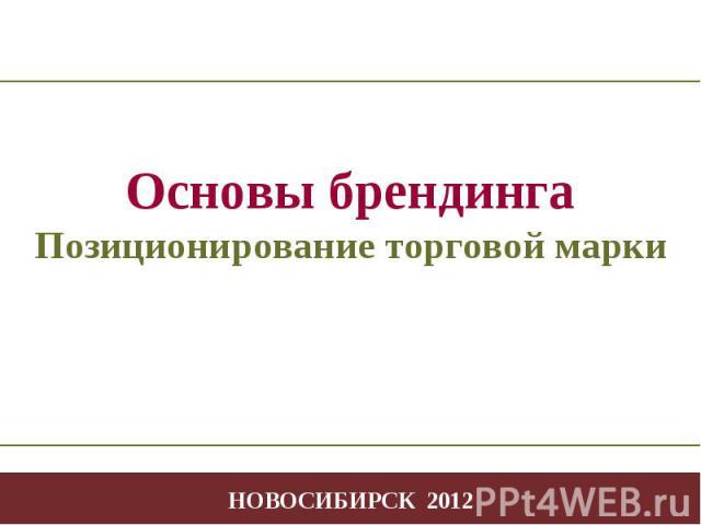 - * - Творчество в профессиональной деятельности НОВОСИБИРСК 2012 Основы брендинга Позиционирование торговой марки
