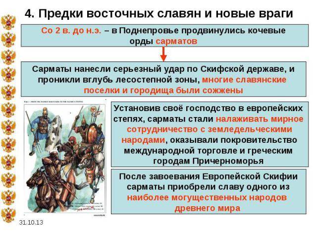 * 4. Предки восточных славян и новые враги Со 2 в. до н.э. – в Поднепровье продвинулись кочевые орды сарматов Сарматы нанесли серьезный удар по Скифской державе, и проникли вглубь лесостепной зоны, многие славянские поселки и городища были сожжены У…
