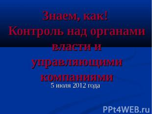 Знаем, как! Контроль над органами власти и управляющими компаниями 5 июля 2012 г