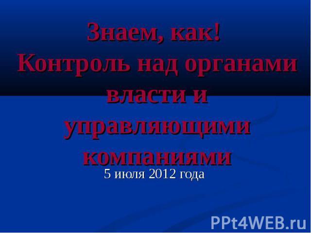 Знаем, как! Контроль над органами власти и управляющими компаниями 5 июля 2012 года