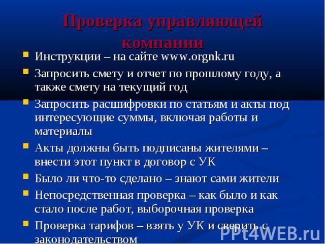 Проверка управляющей компании Инструкции – на сайте www.orgnk.ru Запросить смету и отчет по прошлому году, а также смету на текущий год Запросить расшифровки по статьям и акты под интересующие суммы, включая работы и материалы Акты должны быть подпи…