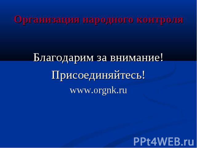 Организация народного контроля Благодарим за внимание! Присоединяйтесь! www.orgnk.ru