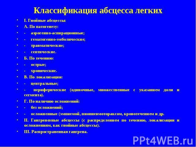 Классификация абсцесса легких I. Гнойные абсцессы: А. По патогенезу: аэрогенно-аспирационные; гематогенно-эмболические; травматические; септические. Б. По течению: острые; хронические. В. По локализации: центральные; периферические (одиночные, множе…