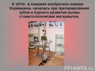 В 1870г. в Америке изобретена ножная бормашина, началась эра препарирования зубо