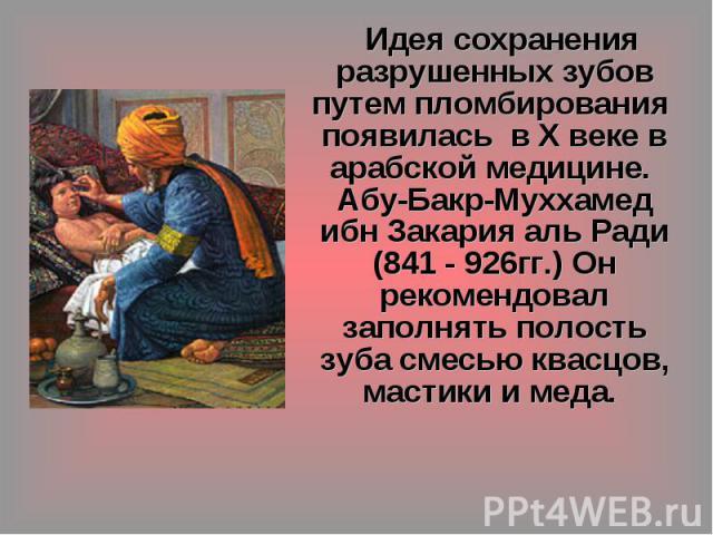 Идея сохранения разрушенных зубов путем пломбирования появилась в X веке в арабской медицине. Абу-Бакр-Муххамед ибн Закария аль Ради (841 - 926гг.) Он рекомендовал заполнять полость зуба смесью квасцов, мастики и меда.