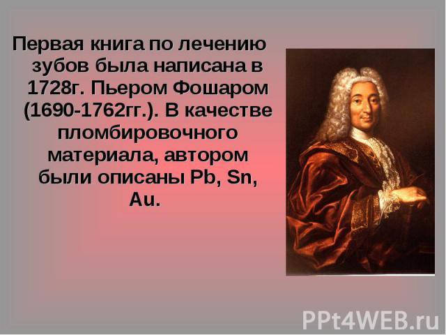 Первая книга по лечению зубов была написана в 1728г. Пьером Фошаром (1690-1762гг.). В качестве пломбировочного материала, автором были описаны Pb, Sn, Au.