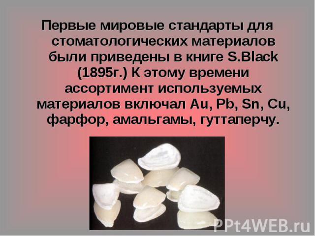 Первые мировые стандарты для стоматологических материалов были приведены в книге S.Black (1895г.) К этому времени ассортимент используемых материалов включал Au, Pb, Sn, Cu, фарфор, амальгамы, гуттаперчу.
