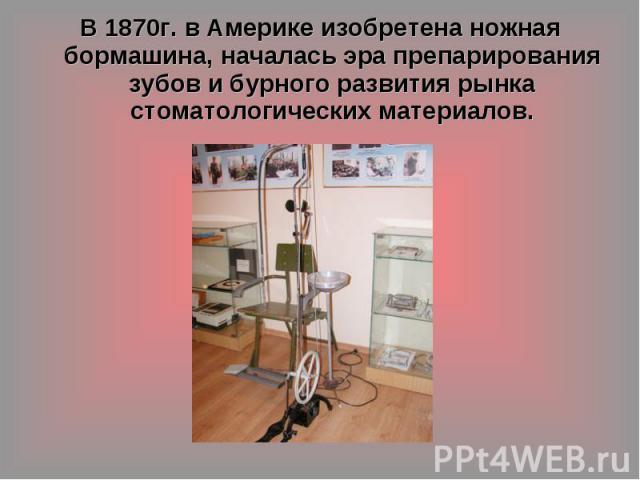 В 1870г. в Америке изобретена ножная бормашина, началась эра препарирования зубов и бурного развития рынка стоматологических материалов.