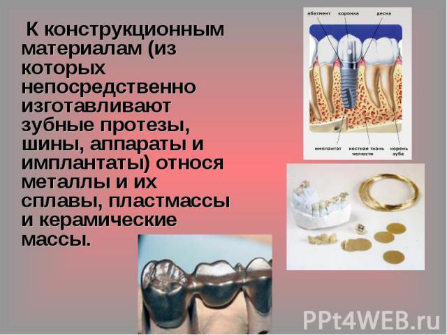 К конструкционным материалам (из которых непосредственно изготавливают зубные протезы, шины, аппараты и имплантаты) относя металлы и их сплавы, пластмассы и керамические массы.