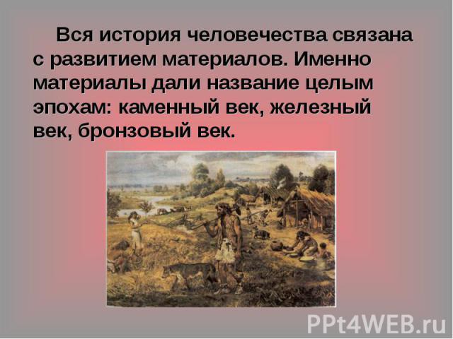 Вся история человечества связана с развитием материалов. Именно материалы дали название целым эпохам: каменный век, железный век, бронзовый век.